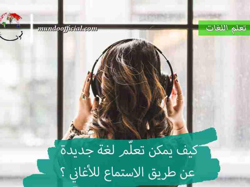 كيف يمكن تعلّم لغة جديدة عن طريق الاستماع للأغاني ؟