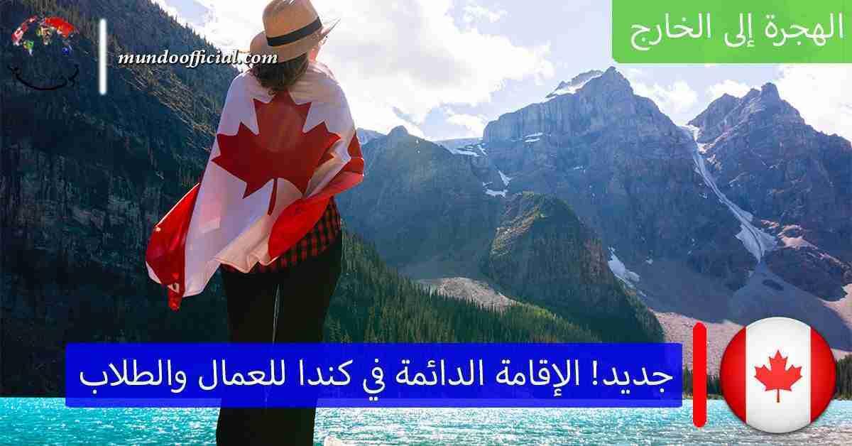 إطلاق برامج هجرة الإقامة الدائمة في كندا للعمال والطلاب الدوليين