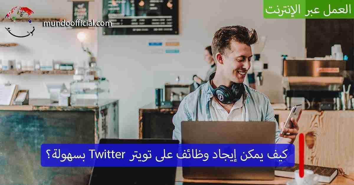 وظائف تويتر Twitter – كيف يمكن استخدام تويتر لإيجاد وظيفة للعام 2021؟