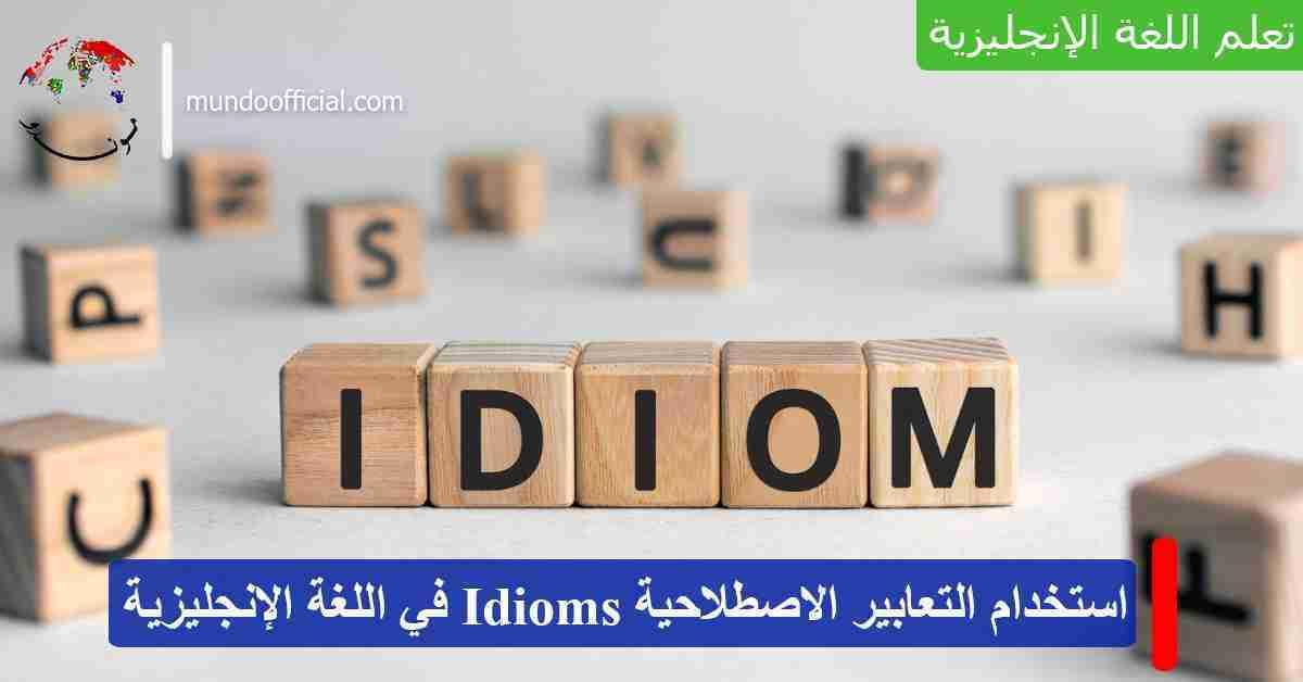 هكذا تستخدم التعابير الاصطلاحية Idioms في اللغة الإنجليزية للتحدث كالناطق الأصلي!